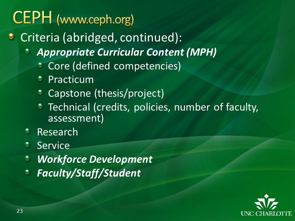 Criteria (abridged, continued): Appropriate Curricular Content (MPH) Core (defined competencies) Practicum Capstone (thesis/project) Technical (credit
