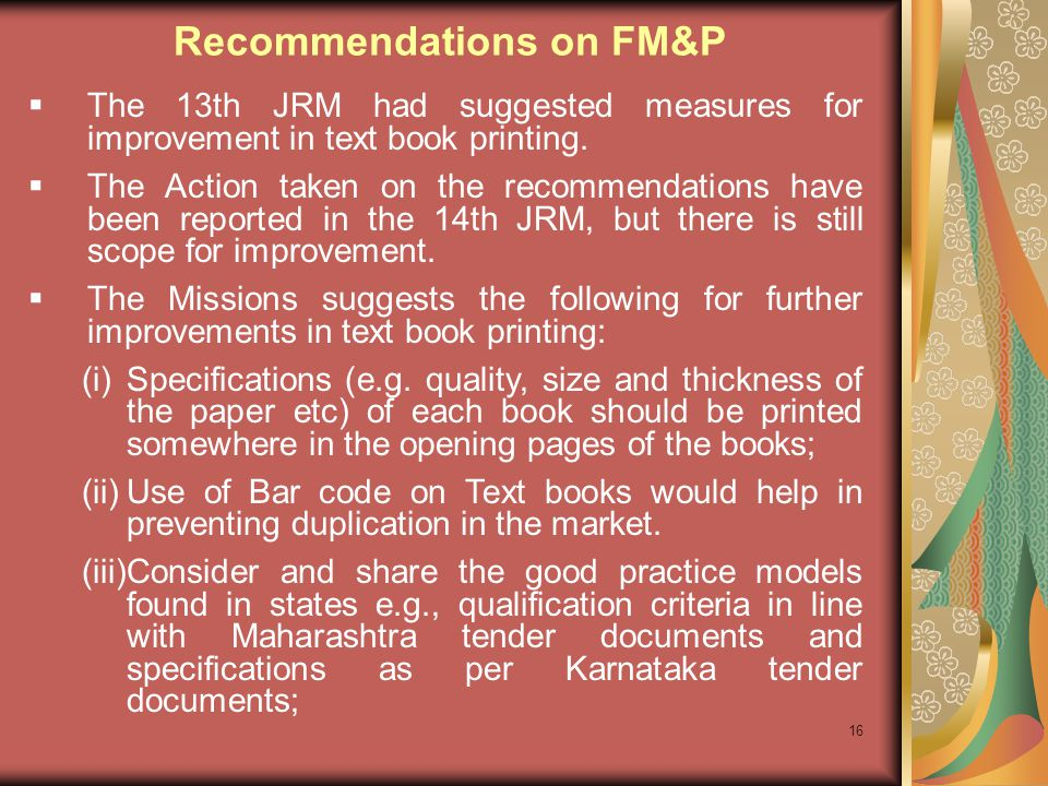 16 The 13th JRM had suggested measures for improvement in text book printing. The Action taken on the recommendations have been reported in the 14th J