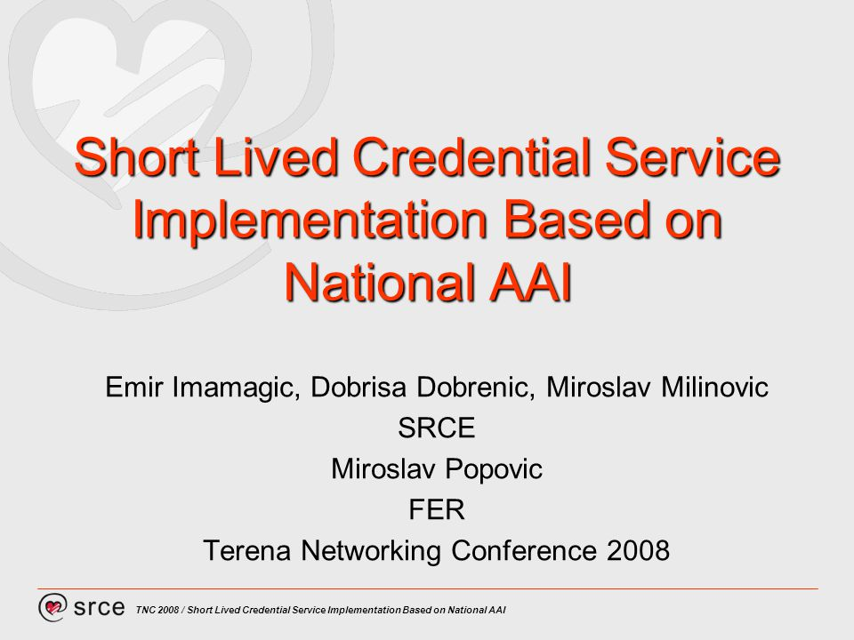 TNC 2008 / Short Lived Credential Service Implementation Based on National AAI Short Lived Credential Service Implementation Based on National AAI Emi