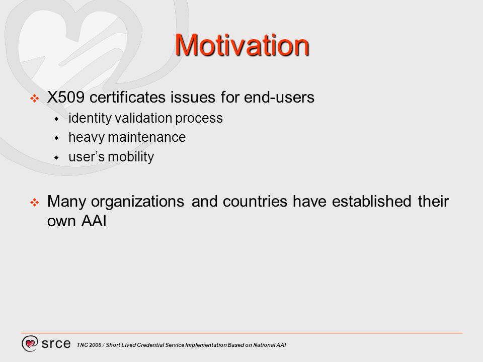 TNC 2008 / Short Lived Credential Service Implementation Based on National AAI Motivation X509 certificates issues for end-users identity validation process heavy maintenance users mobility Many organizations and countries have established their own AAI