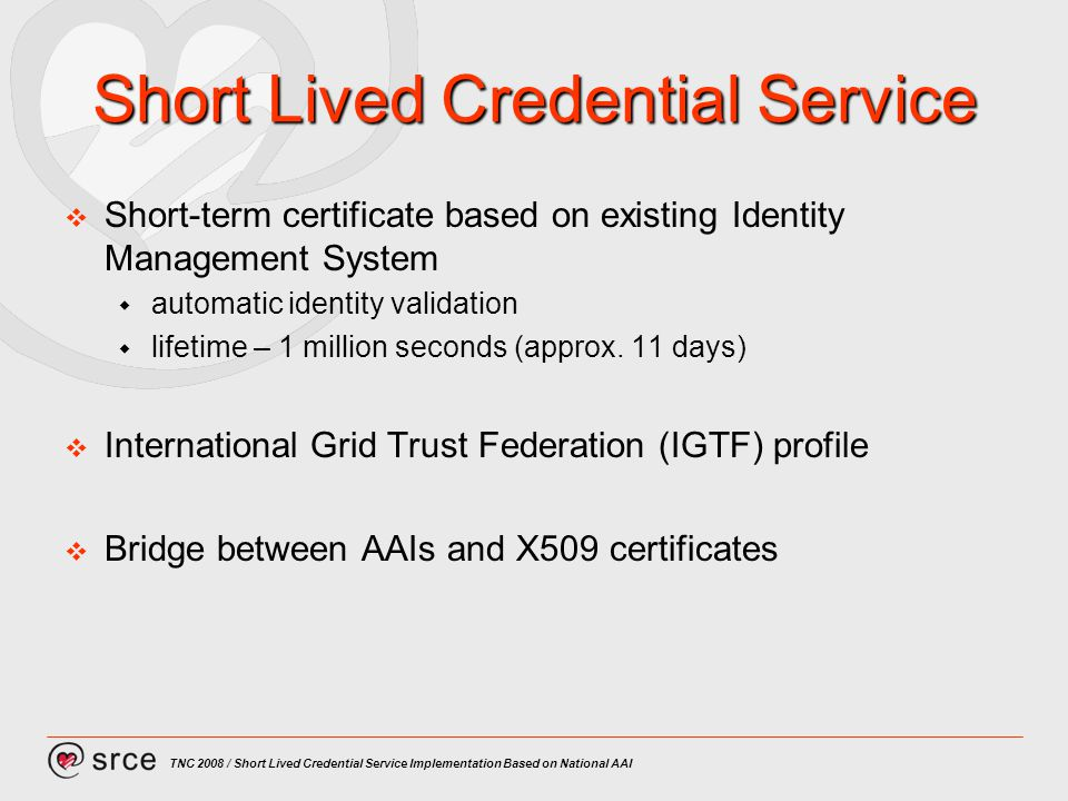 TNC 2008 / Short Lived Credential Service Implementation Based on National AAI Short Lived Credential Service Short-term certificate based on existing