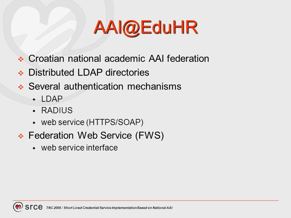 TNC 2008 / Short Lived Credential Service Implementation Based on National AAI Croatian national academic AAI federation Distributed LDAP directories Several authentication mechanisms LDAP RADIUS web service (HTTPS/SOAP) Federation Web Service (FWS) web service interface