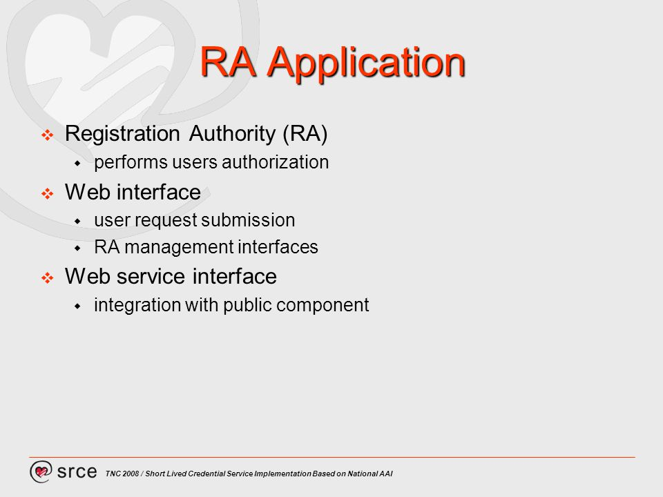 TNC 2008 / Short Lived Credential Service Implementation Based on National AAI RA Application Registration Authority (RA) performs users authorization Web interface user request submission RA management interfaces Web service interface integration with public component