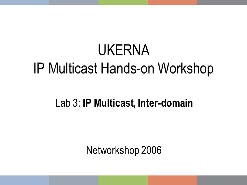 UKERNA IP Multicast Hands-on Workshop Lab 3: IP Multicast, Inter-domain Networkshop 2006