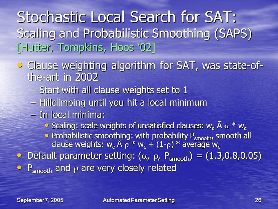 September 7, 2005Automated Parameter Setting26 Stochastic Local Search for SAT: Scaling and Probabilistic Smoothing (SAPS) [Hutter, Tompkins, Hoos 02]