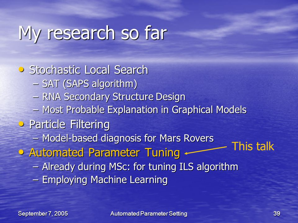 September 7, 2005Automated Parameter Setting39 My research so far Stochastic Local Search Stochastic Local Search –SAT (SAPS algorithm) –RNA Secondary