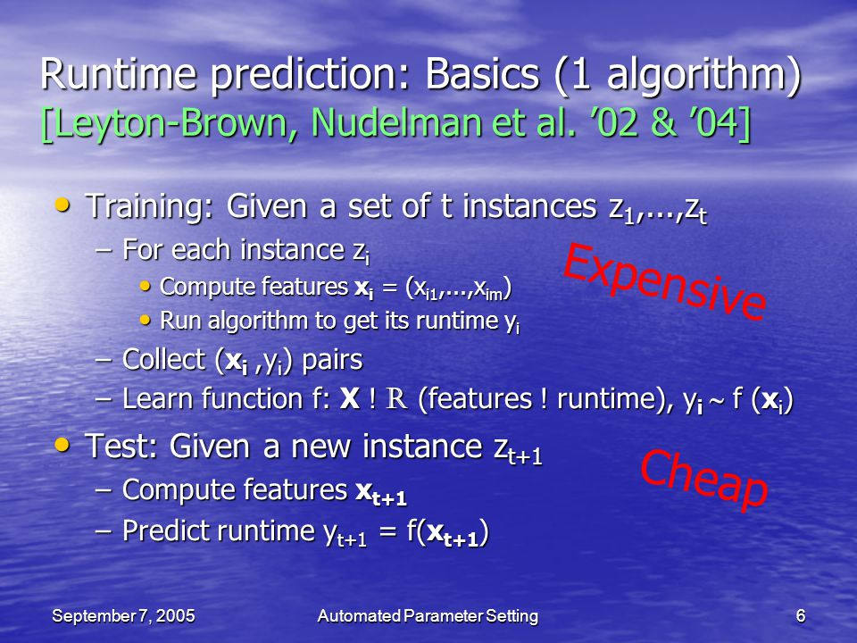 September 7, 2005Automated Parameter Setting6 Runtime prediction: Basics (1 algorithm) [Leyton-Brown, Nudelman et al. 02 & 04] Training: Given a set o