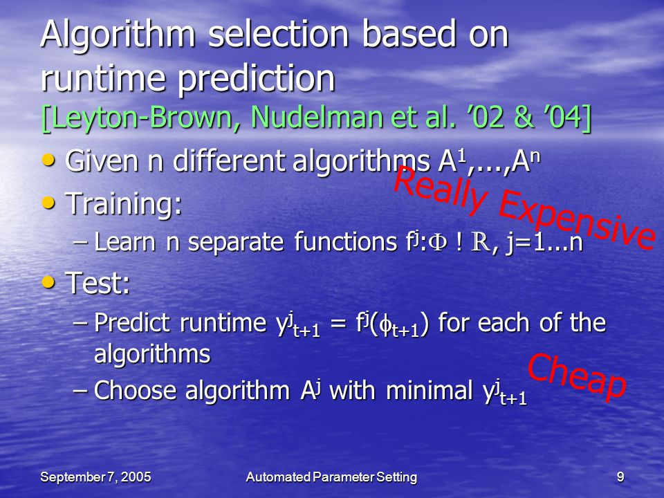 September 7, 2005Automated Parameter Setting9 Algorithm selection based on runtime prediction [Leyton-Brown, Nudelman et al. 02 & 04] Given n differen
