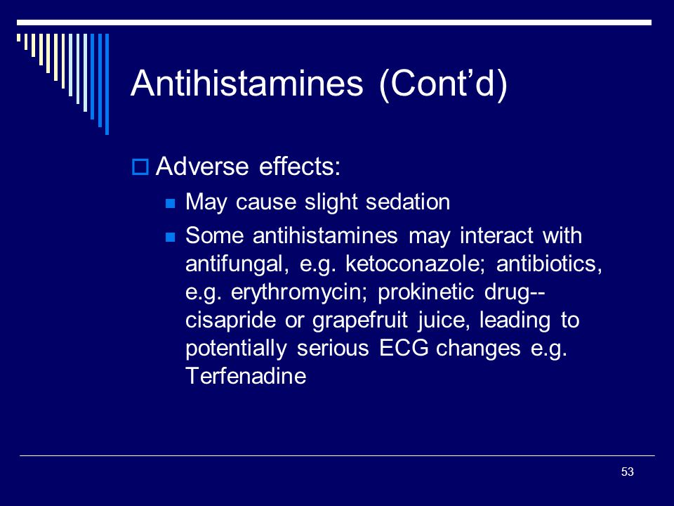 53 Antihistamines (Contd) Adverse effects: May cause slight sedation Some antihistamines may interact with antifungal, e.g. ketoconazole; antibiotics,