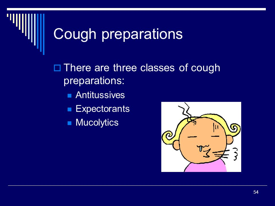 54 Cough preparations There are three classes of cough preparations: Antitussives Expectorants Mucolytics
