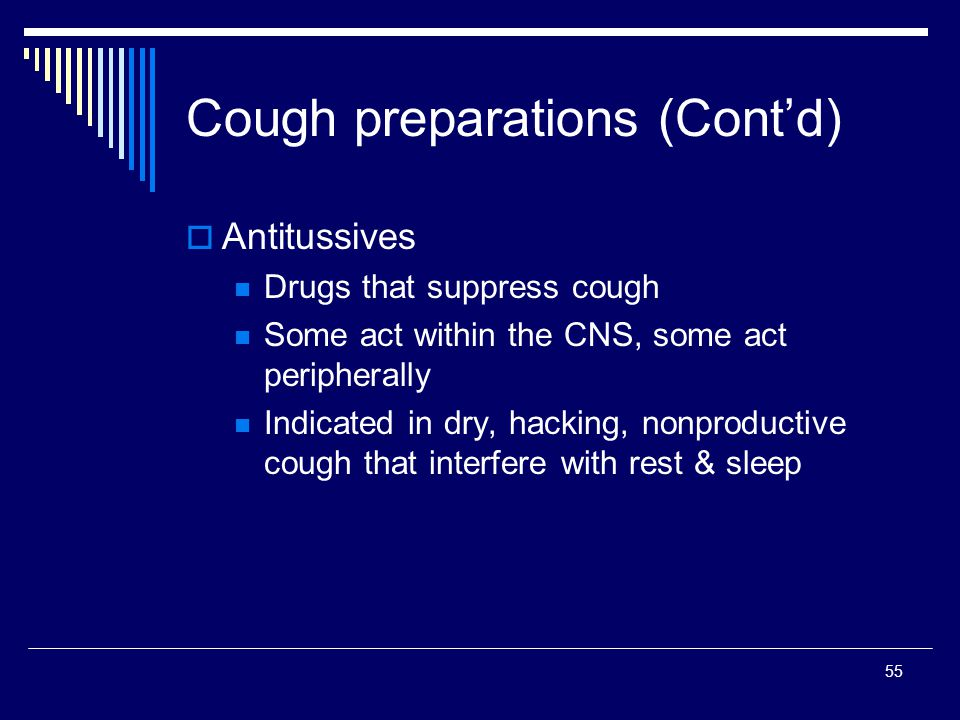 55 Antitussives Drugs that suppress cough Some act within the CNS, some act peripherally Indicated in dry, hacking, nonproductive cough that interfere