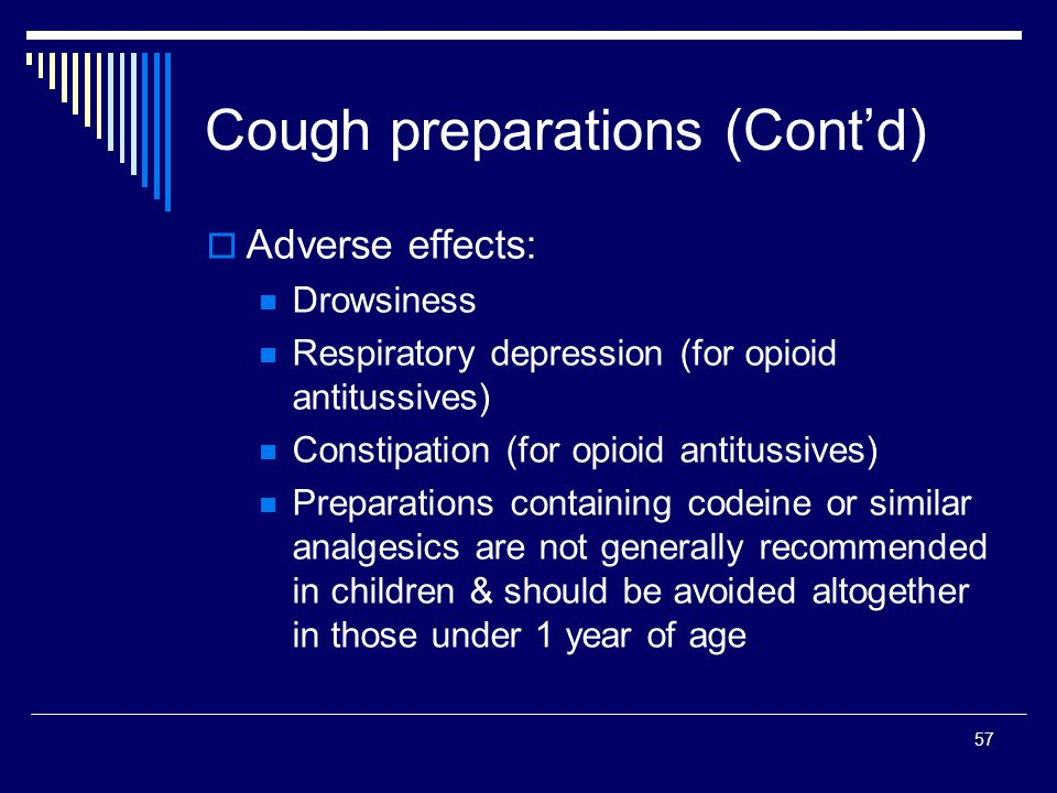 57 Adverse effects: Drowsiness Respiratory depression (for opioid antitussives) Constipation (for opioid antitussives) Preparations containing codeine