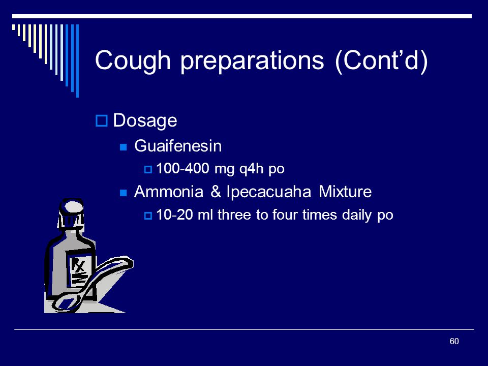60 Dosage Guaifenesin 100-400 mg q4h po Ammonia & Ipecacuaha Mixture 10-20 ml three to four times daily po Cough preparations (Contd)