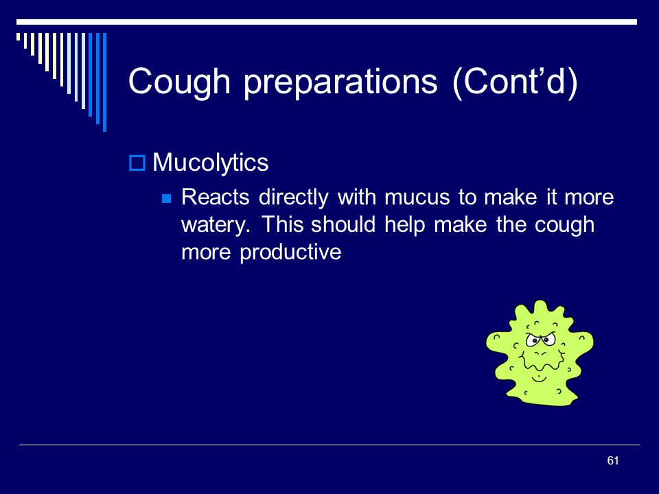 61 Mucolytics Reacts directly with mucus to make it more watery. This should help make the cough more productive Cough preparations (Contd)