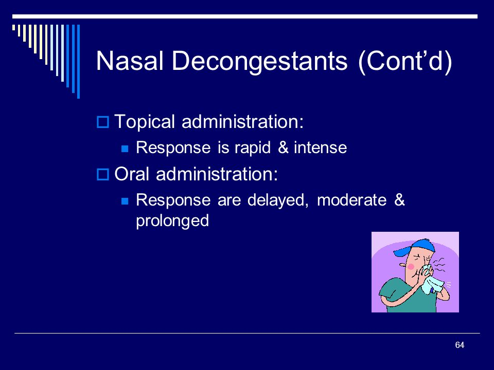 64 Topical administration: Response is rapid & intense Oral administration: Response are delayed, moderate & prolonged Nasal Decongestants (Contd)