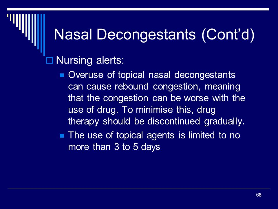 68 Nasal Decongestants (Contd) Nursing alerts: Overuse of topical nasal decongestants can cause rebound congestion, meaning that the congestion can be