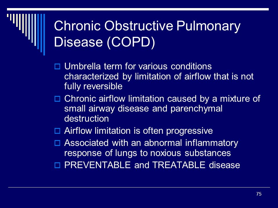 75 Chronic Obstructive Pulmonary Disease (COPD) Umbrella term for various conditions characterized by limitation of airflow that is not fully reversib