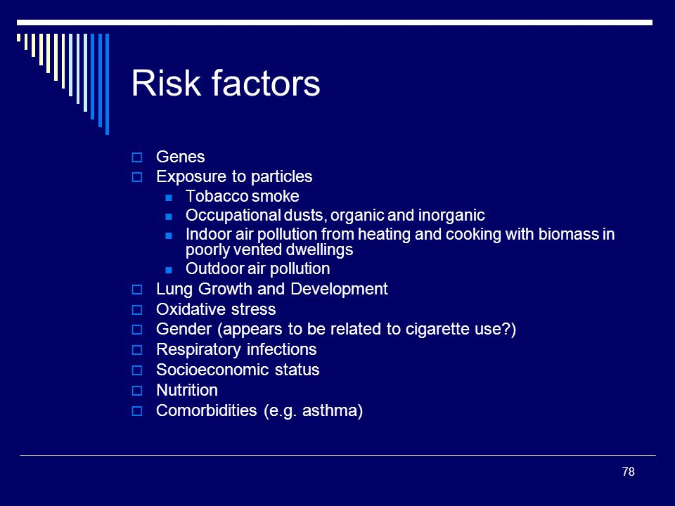 78 Risk factors Genes Exposure to particles Tobacco smoke Occupational dusts, organic and inorganic Indoor air pollution from heating and cooking with
