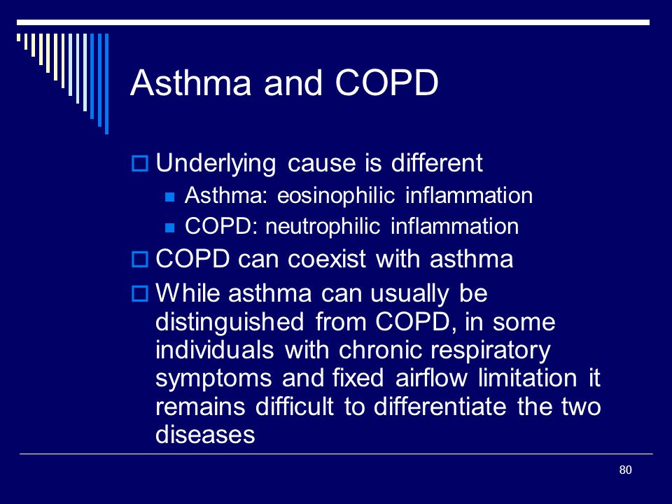 80 Asthma and COPD Underlying cause is different Asthma: eosinophilic inflammation COPD: neutrophilic inflammation COPD can coexist with asthma While