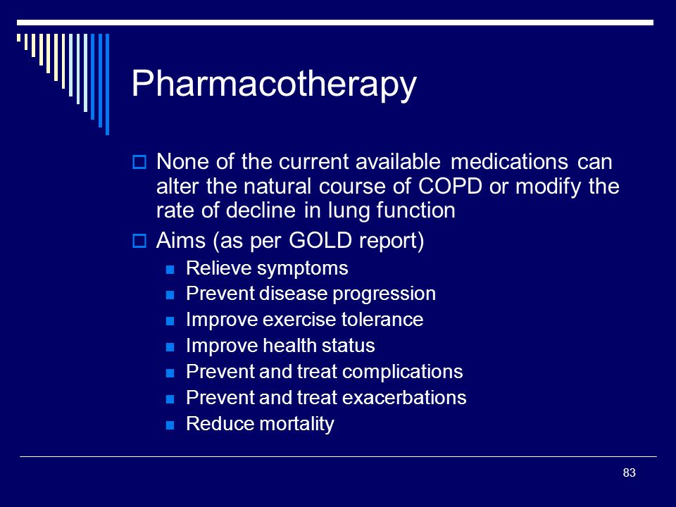 83 Pharmacotherapy None of the current available medications can alter the natural course of COPD or modify the rate of decline in lung function Aims