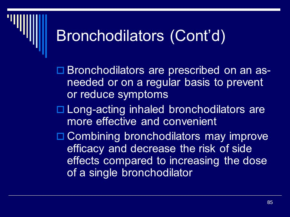85 Bronchodilators (Contd) Bronchodilators are prescribed on an as- needed or on a regular basis to prevent or reduce symptoms Long-acting inhaled bro