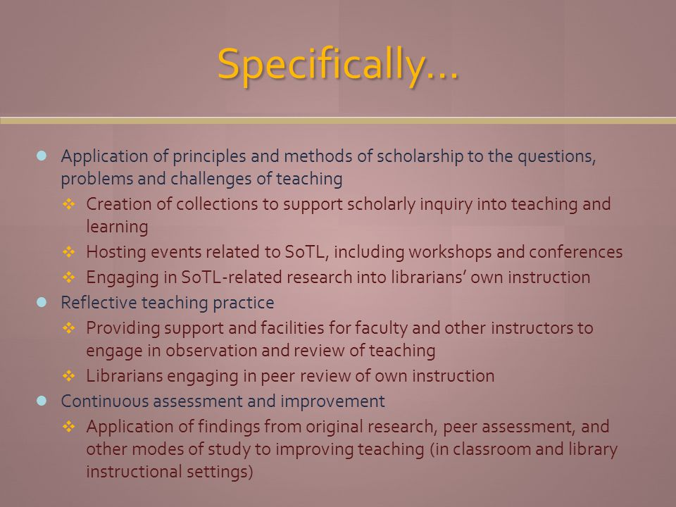 Specifically… Application of principles and methods of scholarship to the questions, problems and challenges of teaching Creation of collections to support scholarly inquiry into teaching and learning Hosting events related to SoTL, including workshops and conferences Engaging in SoTL-related research into librarians own instruction Reflective teaching practice Providing support and facilities for faculty and other instructors to engage in observation and review of teaching Librarians engaging in peer review of own instruction Continuous assessment and improvement Application of findings from original research, peer assessment, and other modes of study to improving teaching (in classroom and library instructional settings)