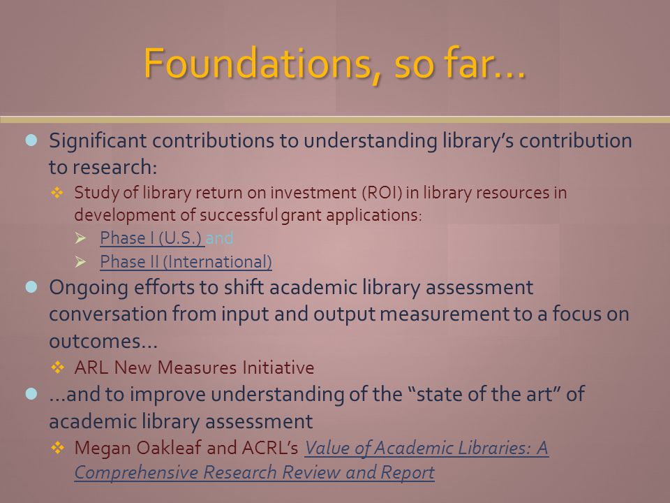 Foundations, so far… Significant contributions to understanding librarys contribution to research: Study of library return on investment (ROI) in library resources in development of successful grant applications: Phase I (U.S.) and Phase I (U.S.) Phase II (International) Ongoing efforts to shift academic library assessment conversation from input and output measurement to a focus on outcomes… ARL New Measures Initiative …and to improve understanding of the state of the art of academic library assessment Megan Oakleaf and ACRLs Value of Academic Libraries: A Comprehensive Research Review and ReportValue of Academic Libraries: A Comprehensive Research Review and Report
