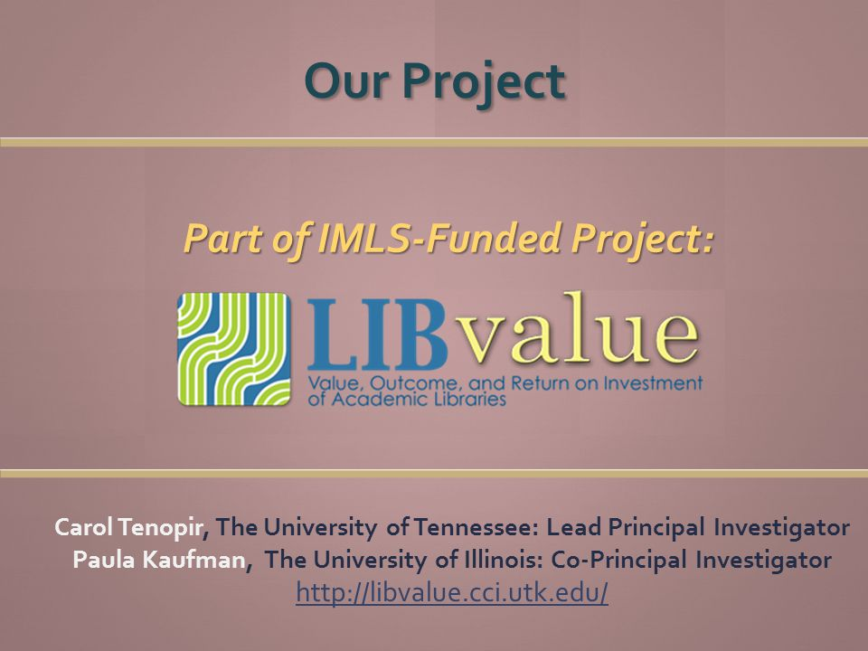 Part of IMLS-Funded Project: Carol Tenopir, The University of Tennessee: Lead Principal Investigator Paula Kaufman, The University of Illinois: Co-Principal Investigator http://libvalue.cci.utk.edu/ Our Project