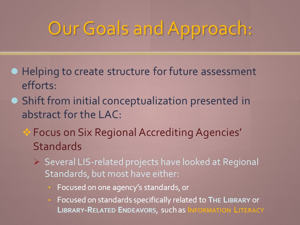 Our Goals and Approach: Helping to create structure for future assessment efforts: Shift from initial conceptualization presented in abstract for the LAC: Focus on Six Regional Accrediting Agencies Standards Several LIS-related projects have looked at Regional Standards, but most have either: Focused on one agencys standards, or Focused on standards specifically related to T HE L IBRARY or L IBRARY -R ELATED E NDEAVORS, such as I NFORMATION L ITERACY