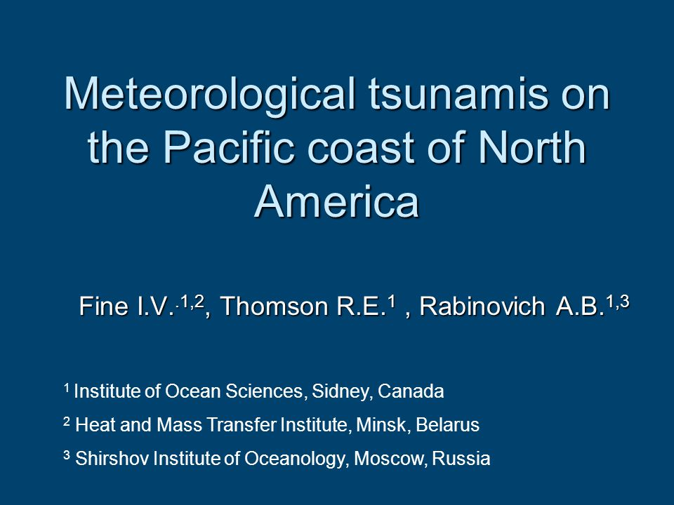 Meteorological tsunamis on the Pacific coast of North America Fine I.V..1,2, Thomson R.E. 1, Rabinovich A.B. 1,3 1 Institute of Ocean Sciences, Sidney