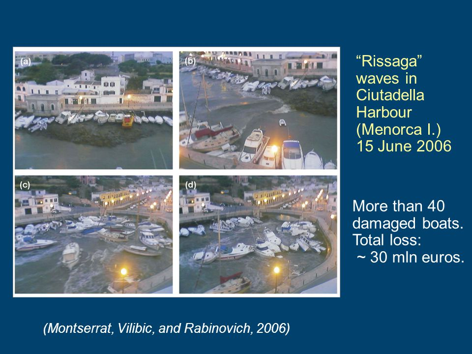 Rissaga waves in Ciutadella Harbour (Menorca I.) 15 June 2006 More than 40 damaged boats. Total loss: ~ 30 mln euros. (Montserrat, Vilibic, and Rabino