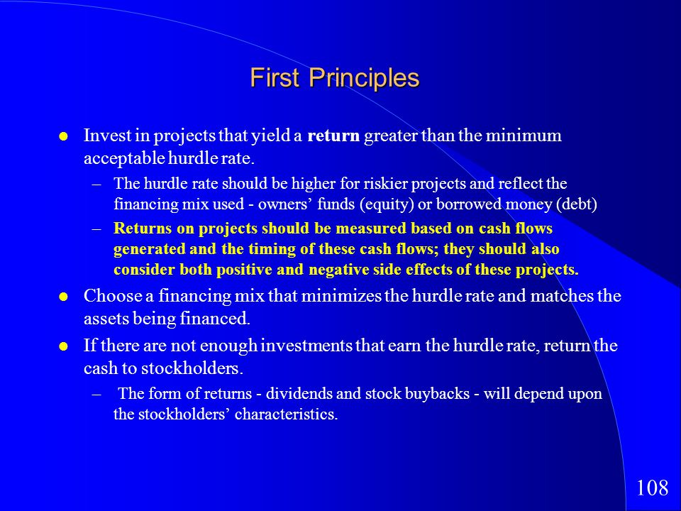 108 First Principles Invest in projects that yield a return greater than the minimum acceptable hurdle rate.