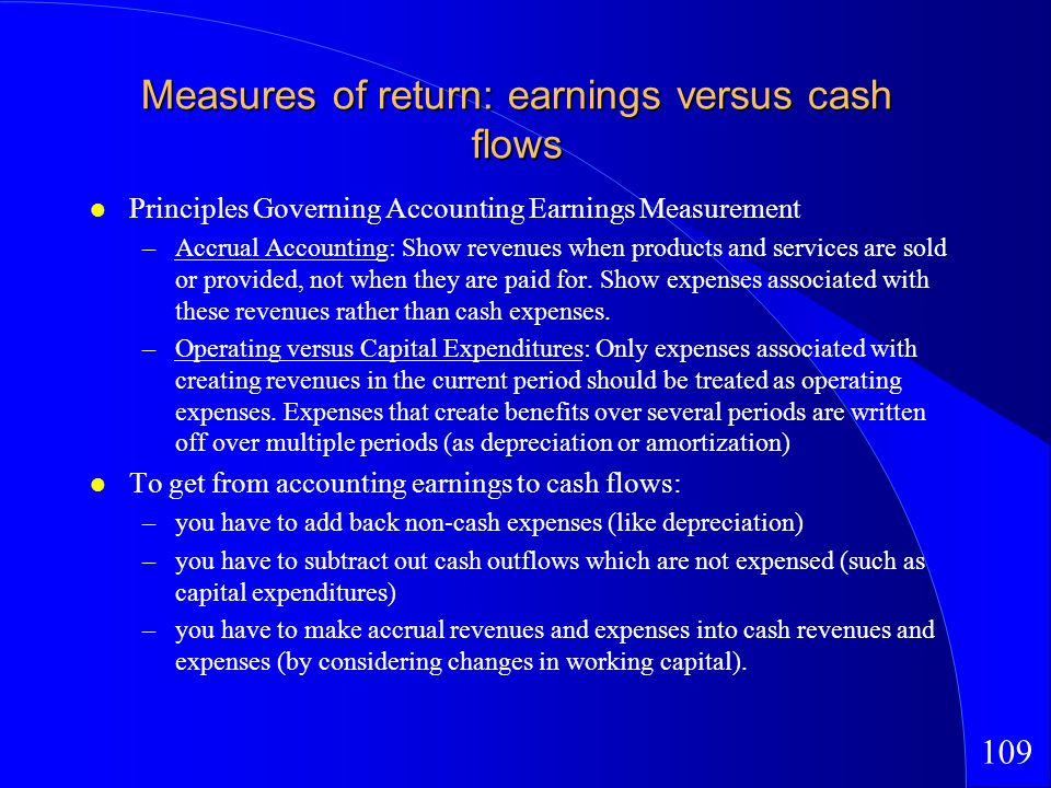 109 Measures of return: earnings versus cash flows Principles Governing Accounting Earnings Measurement –Accrual Accounting: Show revenues when products and services are sold or provided, not when they are paid for.