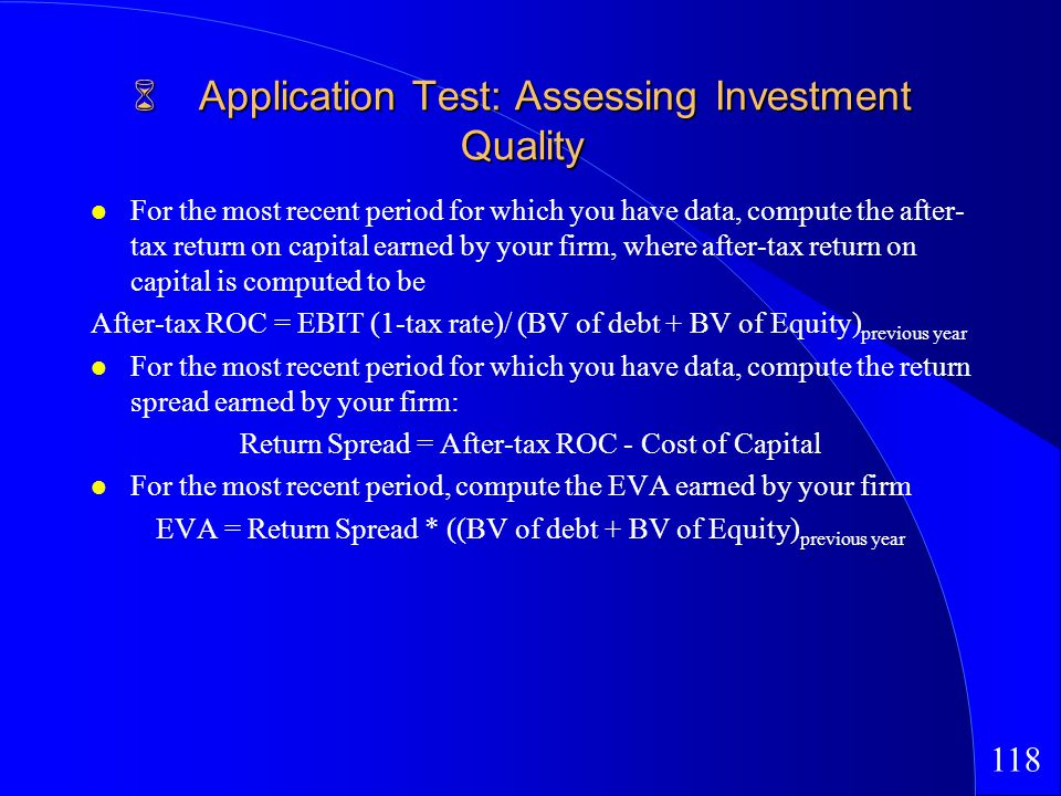118 Application Test: Assessing Investment Quality Application Test: Assessing Investment Quality For the most recent period for which you have data, compute the after- tax return on capital earned by your firm, where after-tax return on capital is computed to be After-tax ROC = EBIT (1-tax rate)/ (BV of debt + BV of Equity) previous year For the most recent period for which you have data, compute the return spread earned by your firm: Return Spread = After-tax ROC - Cost of Capital For the most recent period, compute the EVA earned by your firm EVA = Return Spread * ((BV of debt + BV of Equity) previous year