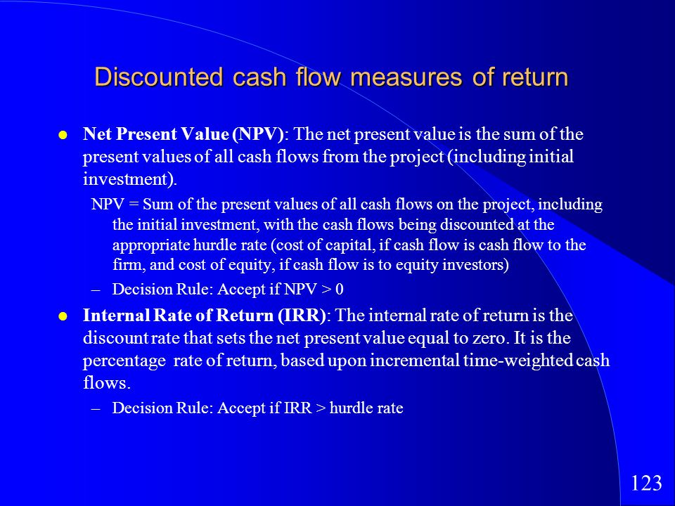 123 Discounted cash flow measures of return Net Present Value (NPV): The net present value is the sum of the present values of all cash flows from the project (including initial investment).