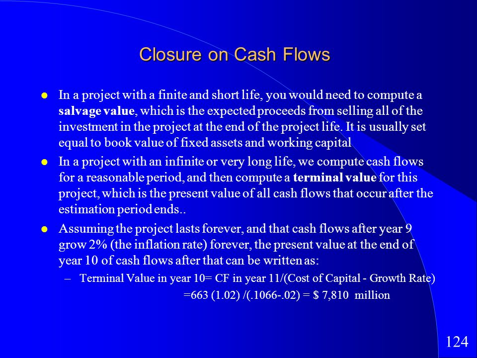 124 Closure on Cash Flows In a project with a finite and short life, you would need to compute a salvage value, which is the expected proceeds from selling all of the investment in the project at the end of the project life.