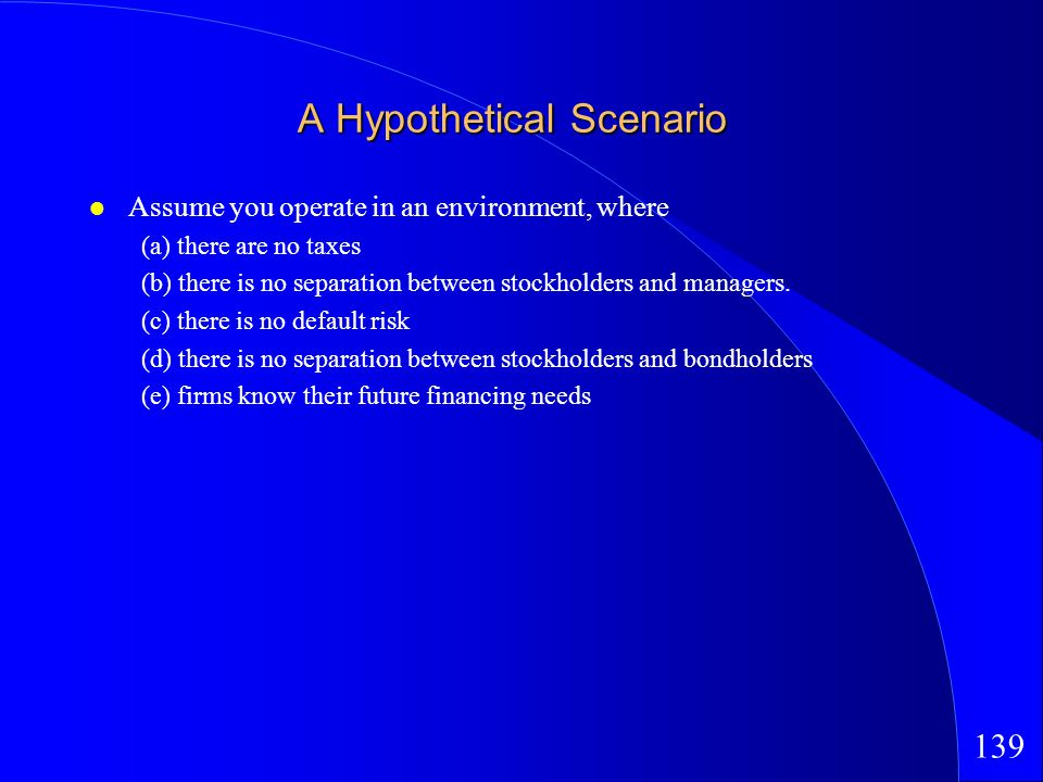 139 A Hypothetical Scenario Assume you operate in an environment, where (a) there are no taxes (b) there is no separation between stockholders and managers.