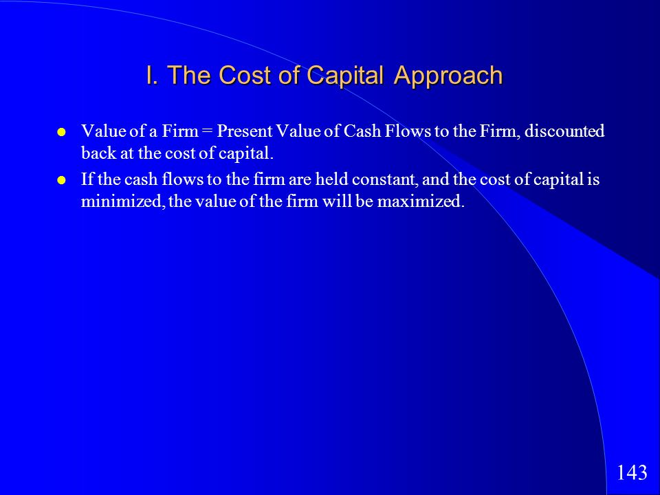 143 I. The Cost of Capital Approach Value of a Firm = Present Value of Cash Flows to the Firm, discounted back at the cost of capital. If the cash flo