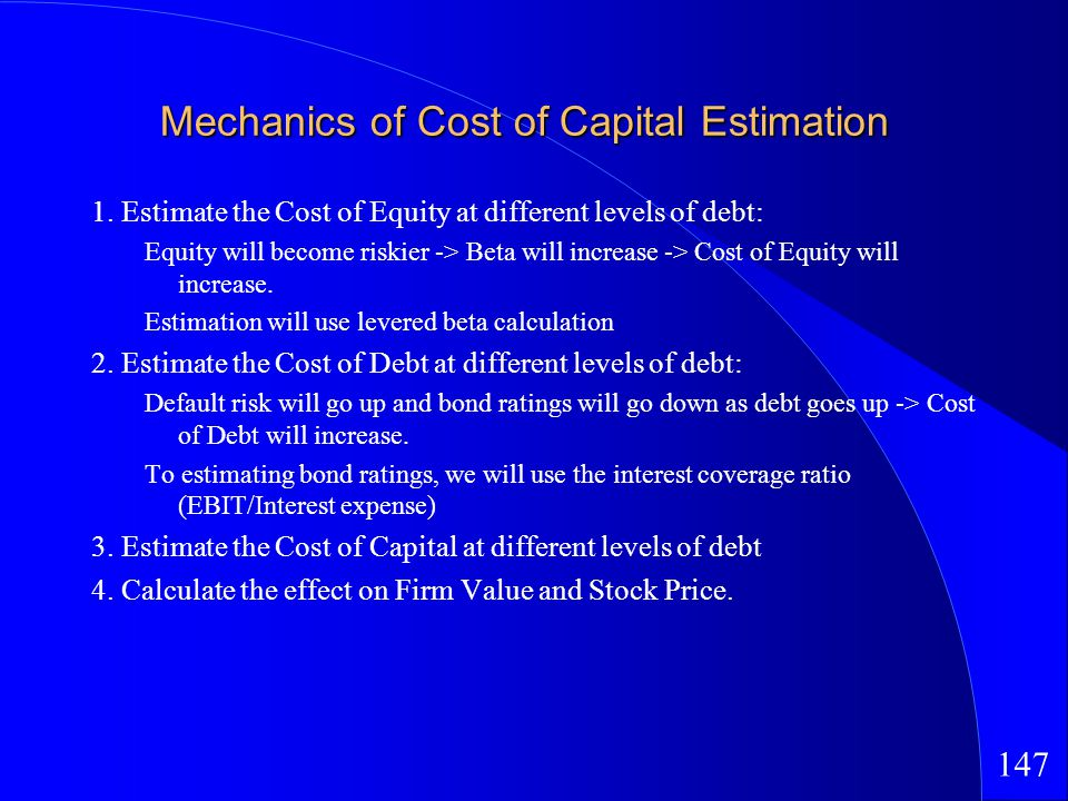 147 Mechanics of Cost of Capital Estimation 1. Estimate the Cost of Equity at different levels of debt: Equity will become riskier -> Beta will increa