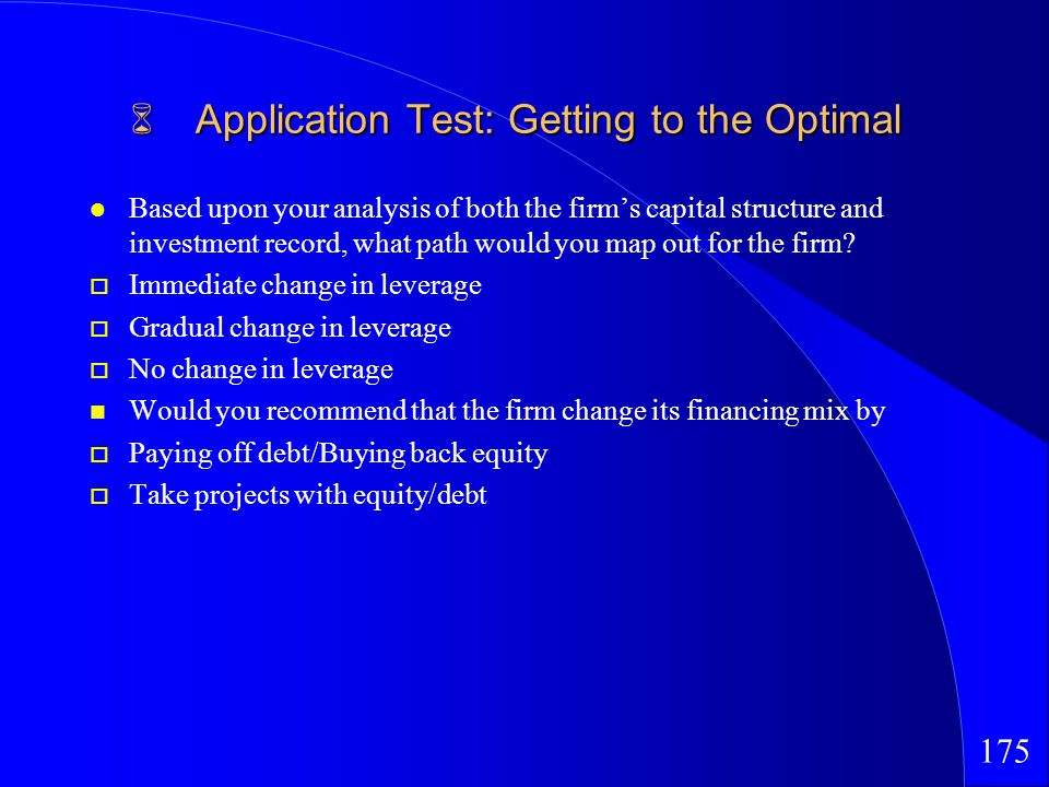 175 Application Test: Getting to the Optimal Application Test: Getting to the Optimal Based upon your analysis of both the firms capital structure and investment record, what path would you map out for the firm.