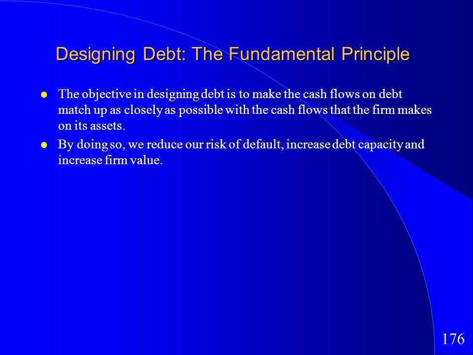 176 Designing Debt: The Fundamental Principle The objective in designing debt is to make the cash flows on debt match up as closely as possible with the cash flows that the firm makes on its assets.