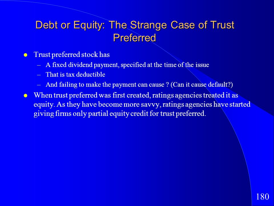180 Debt or Equity: The Strange Case of Trust Preferred Trust preferred stock has –A fixed dividend payment, specified at the time of the issue –That is tax deductible –And failing to make the payment can cause .