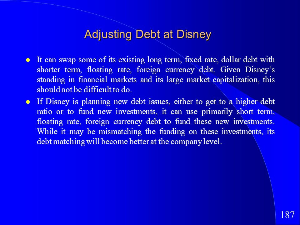 187 Adjusting Debt at Disney It can swap some of its existing long term, fixed rate, dollar debt with shorter term, floating rate, foreign currency debt.