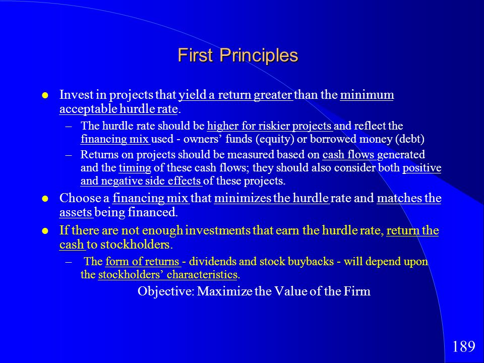 189 First Principles Invest in projects that yield a return greater than the minimum acceptable hurdle rate.