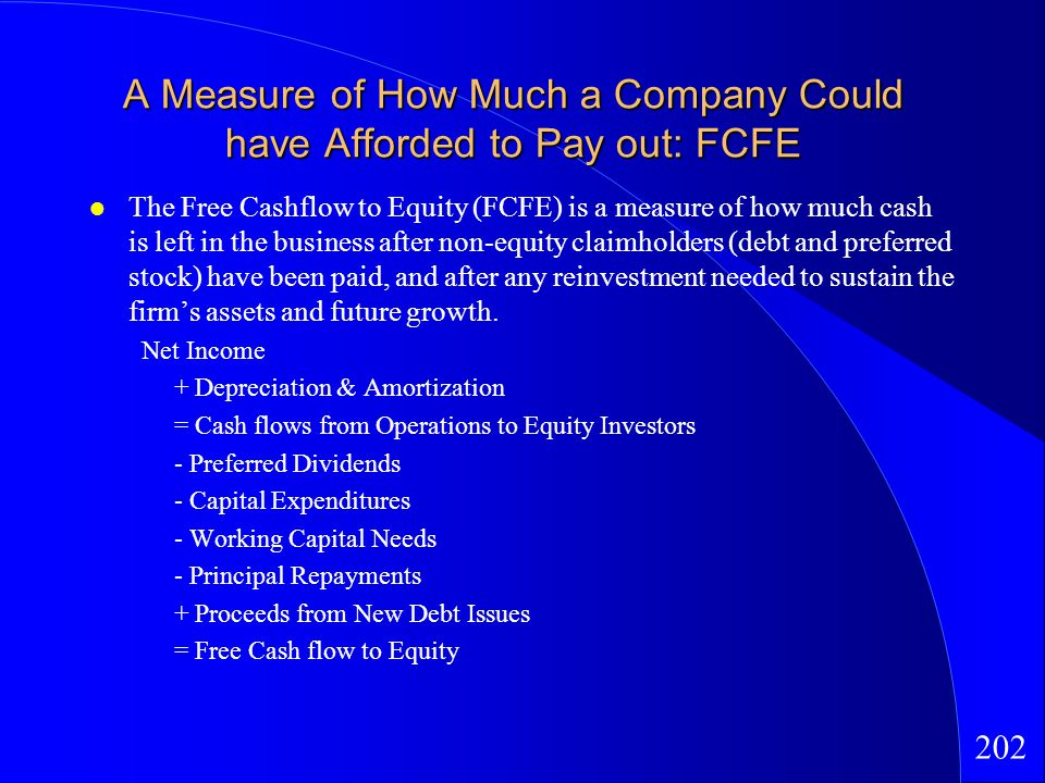 202 A Measure of How Much a Company Could have Afforded to Pay out: FCFE The Free Cashflow to Equity (FCFE) is a measure of how much cash is left in the business after non-equity claimholders (debt and preferred stock) have been paid, and after any reinvestment needed to sustain the firms assets and future growth.