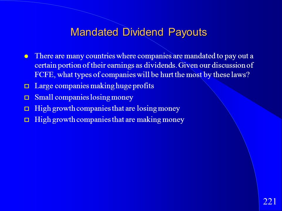221 Mandated Dividend Payouts There are many countries where companies are mandated to pay out a certain portion of their earnings as dividends.