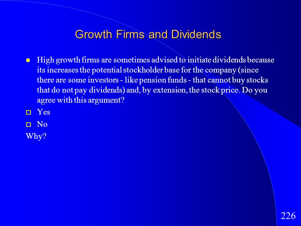 226 Growth Firms and Dividends High growth firms are sometimes advised to initiate dividends because its increases the potential stockholder base for the company (since there are some investors - like pension funds - that cannot buy stocks that do not pay dividends) and, by extension, the stock price.