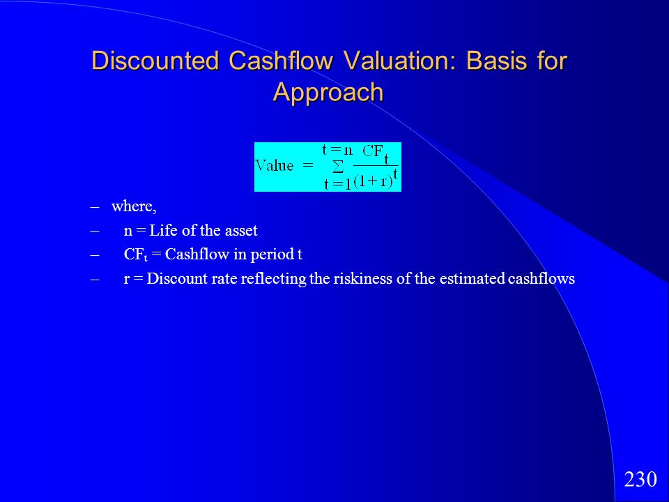 230 Discounted Cashflow Valuation: Basis for Approach –where, –n = Life of the asset –CF t = Cashflow in period t –r = Discount rate reflecting the riskiness of the estimated cashflows