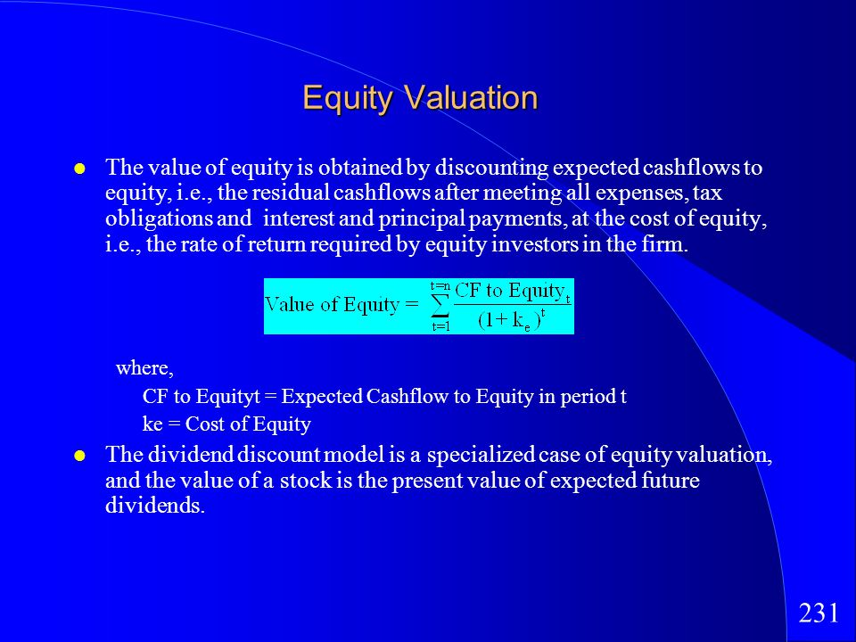 231 Equity Valuation The value of equity is obtained by discounting expected cashflows to equity, i.e., the residual cashflows after meeting all expenses, tax obligations and interest and principal payments, at the cost of equity, i.e., the rate of return required by equity investors in the firm.
