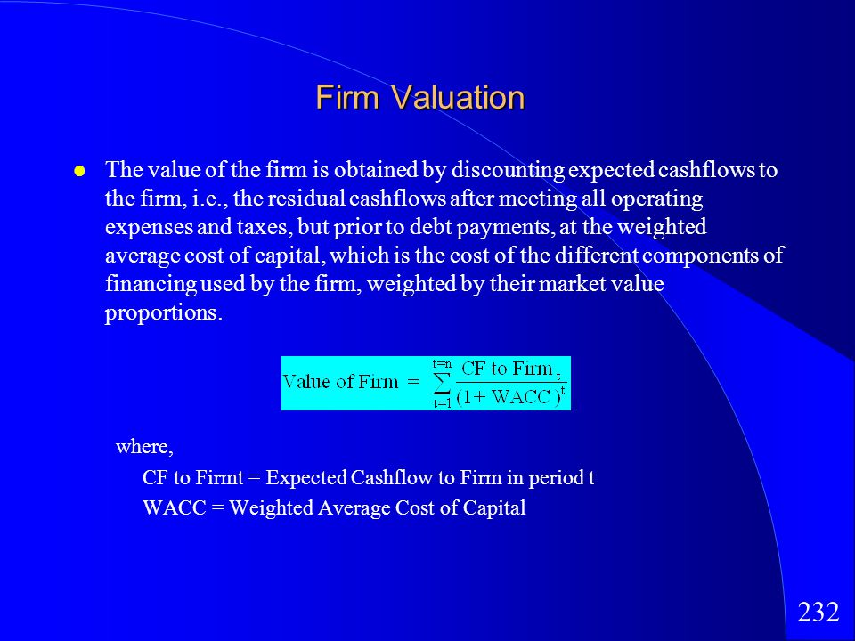 232 Firm Valuation The value of the firm is obtained by discounting expected cashflows to the firm, i.e., the residual cashflows after meeting all operating expenses and taxes, but prior to debt payments, at the weighted average cost of capital, which is the cost of the different components of financing used by the firm, weighted by their market value proportions.